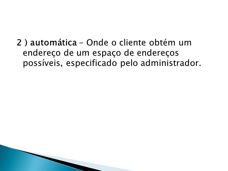 2 ) automática - Onde o cliente obtém um endereço de um espaço de endereços possíveis, especificado pelo administrador.