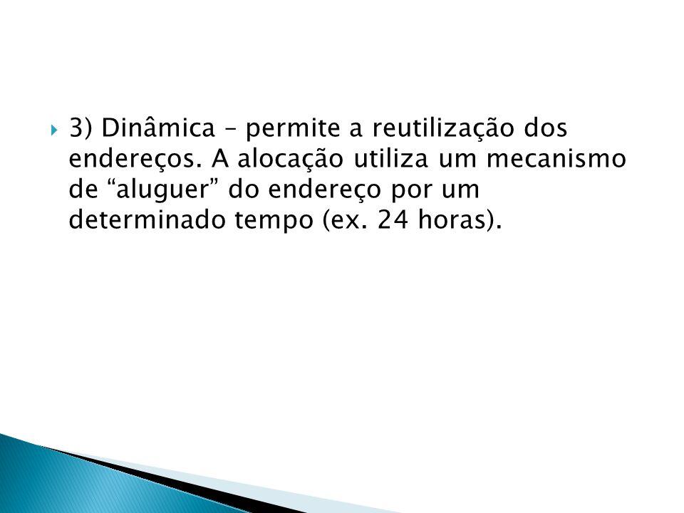 3) Dinâmica – permite a reutilização dos endereços. A alocação utiliza um mecanismo de aluguer do endereço por um determinado tempo (ex. 24 horas).