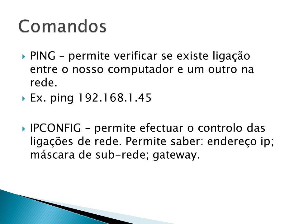 PING – permite verificar se existe ligação entre o nosso computador e um outro na rede. Ex. ping 192.168.1.45 IPCONFIG – permite efectuar o controlo d