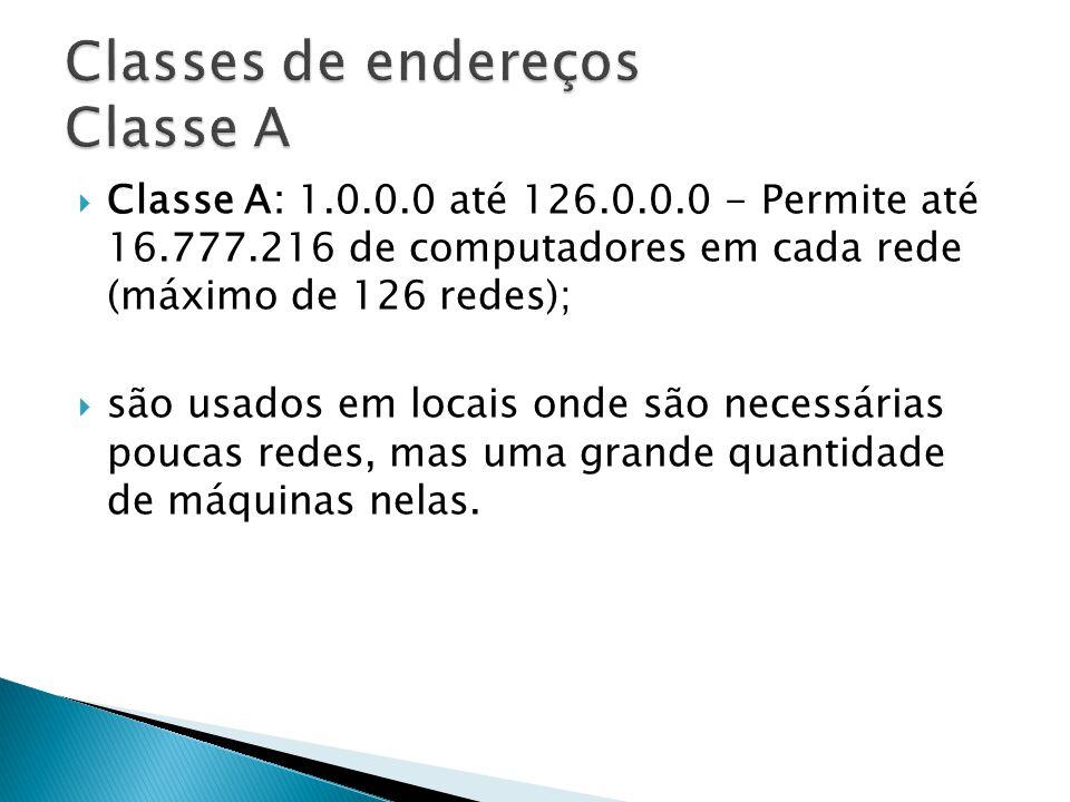 Classe A: 1.0.0.0 até 126.0.0.0 - Permite até 16.777.216 de computadores em cada rede (máximo de 126 redes); são usados em locais onde são necessárias