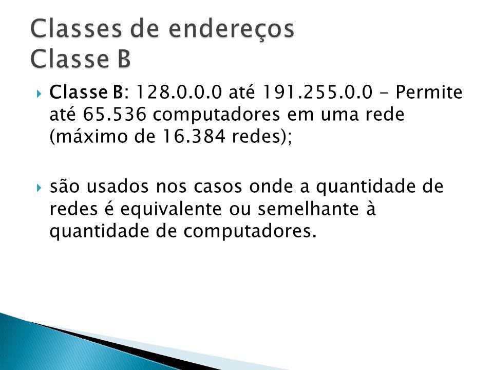 Classe B: 128.0.0.0 até 191.255.0.0 - Permite até 65.536 computadores em uma rede (máximo de 16.384 redes); são usados nos casos onde a quantidade de