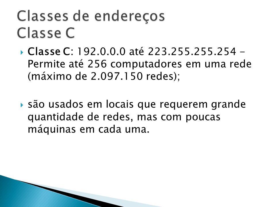 Classe C: 192.0.0.0 até 223.255.255.254 - Permite até 256 computadores em uma rede (máximo de 2.097.150 redes); são usados em locais que requerem gran