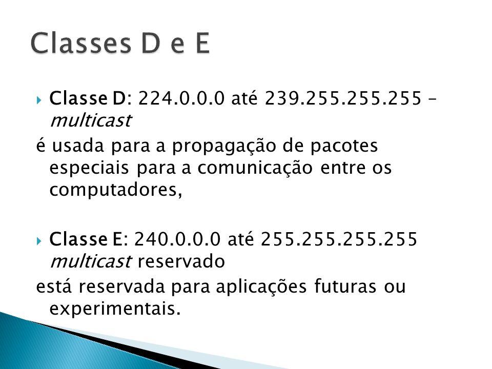 Classe D: 224.0.0.0 até 239.255.255.255 – multicast é usada para a propagação de pacotes especiais para a comunicação entre os computadores, Classe E: