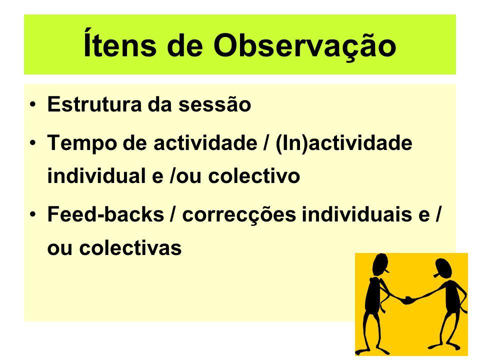 Ítens de Observação Estrutura da sessão Tempo de actividade / (In)actividade individual e /ou colectivo Feed-backs / correcções individuais e / ou colectivas