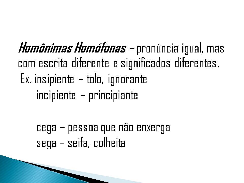 Homônimas Homófonas – pronúncia igual, mas com escrita diferente e significados diferentes. Ex. insipiente – tolo, ignorante incipiente – principiante