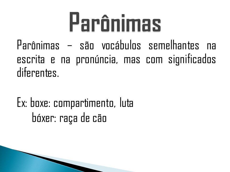 Parônimas – são vocábulos semelhantes na escrita e na pronúncia, mas com significados diferentes. Ex: boxe: compartimento, luta bóxer: raça de cão