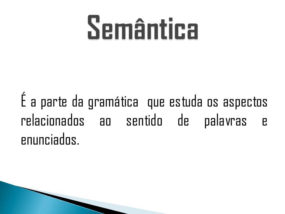 É a parte da gramática que estuda os aspectos relacionados ao sentido de palavras e enunciados.