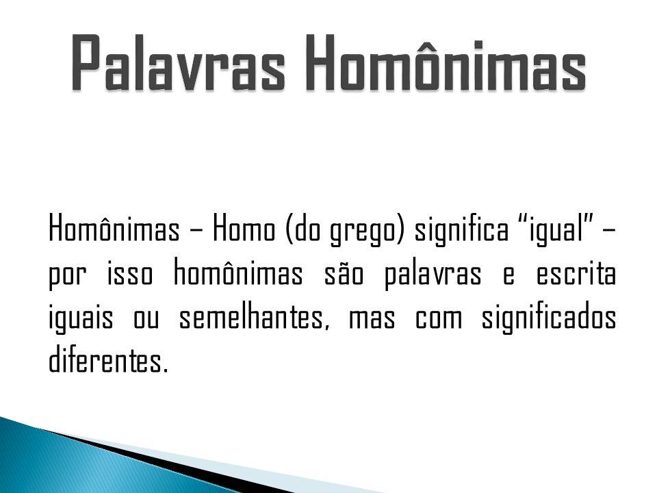 Homônimas – Homo (do grego) significa igual – por isso homônimas são palavras e escrita iguais ou semelhantes, mas com significados diferentes.