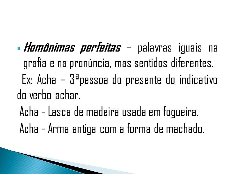 Homônimas perfeitas – palavras iguais na grafia e na pronúncia, mas sentidos diferentes. Ex: Acha – 3ªpessoa do presente do indicativo do verbo achar.