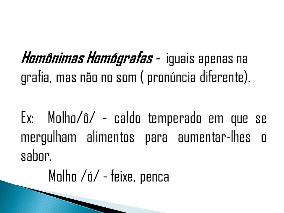 Homônimas Homógrafas - iguais apenas na grafia, mas não no som ( pronúncia diferente). Ex: Molho/ô/ - caldo temperado em que se mergulham alimentos pa