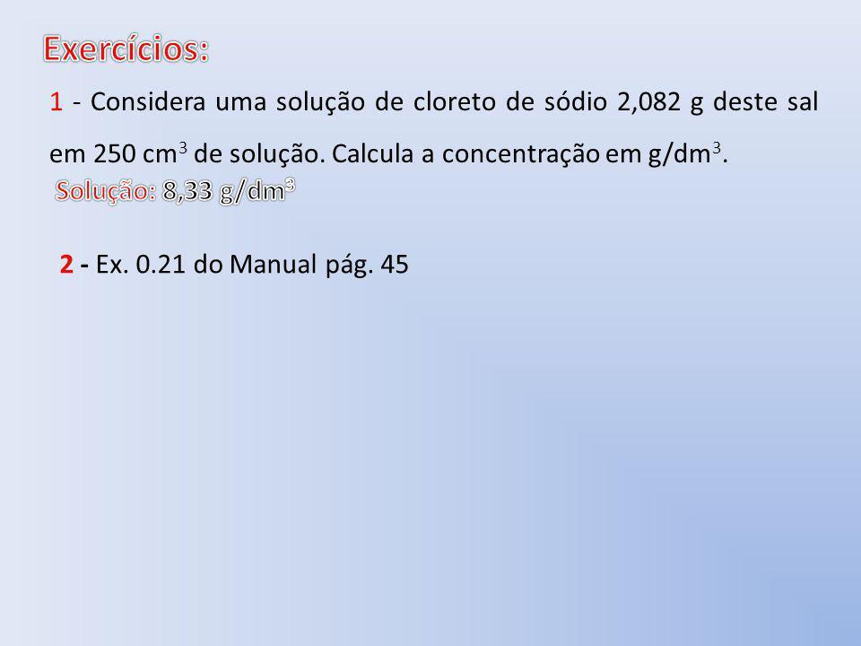 1 - Considera uma solução de cloreto de sódio 2,082 g deste sal em 250 cm 3 de solução. Calcula a concentração em g/dm 3. 2 - Ex. 0.21 do Manual pág.