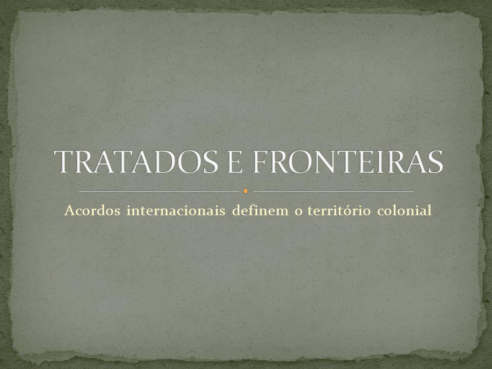Acordos internacionais definem o território colonial