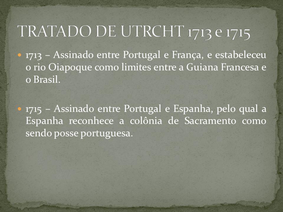 1713 – Assinado entre Portugal e França, e estabeleceu o rio Oiapoque como limites entre a Guiana Francesa e o Brasil. 1715 – Assinado entre Portugal