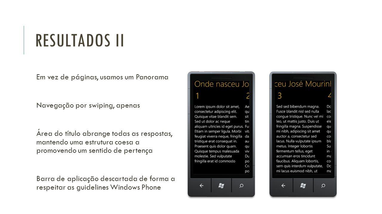 RESULTADOS II Em vez de páginas, usamos um Panorama Navegação por swiping, apenas Área do título abrange todas as respostas, mantendo uma estrutura coesa a promovendo um sentido de pertença Barra de aplicação descartada de forma a respeitar as guidelines Windows Phone