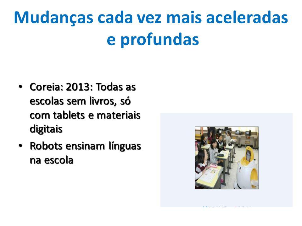 Mudanças cada vez mais aceleradas e profundas Coreia: 2013: Todas as escolas sem livros, só com tablets e materiais digitais Coreia: 2013: Todas as es