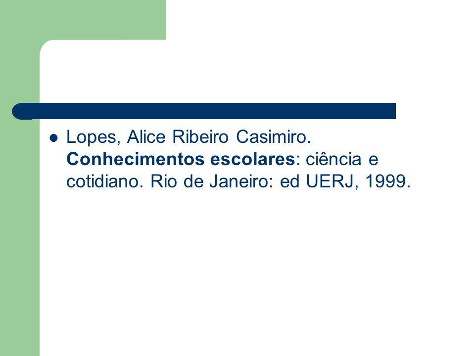 Lopes, Alice Ribeiro Casimiro. Conhecimentos escolares: ciência e cotidiano. Rio de Janeiro: ed UERJ, 1999.