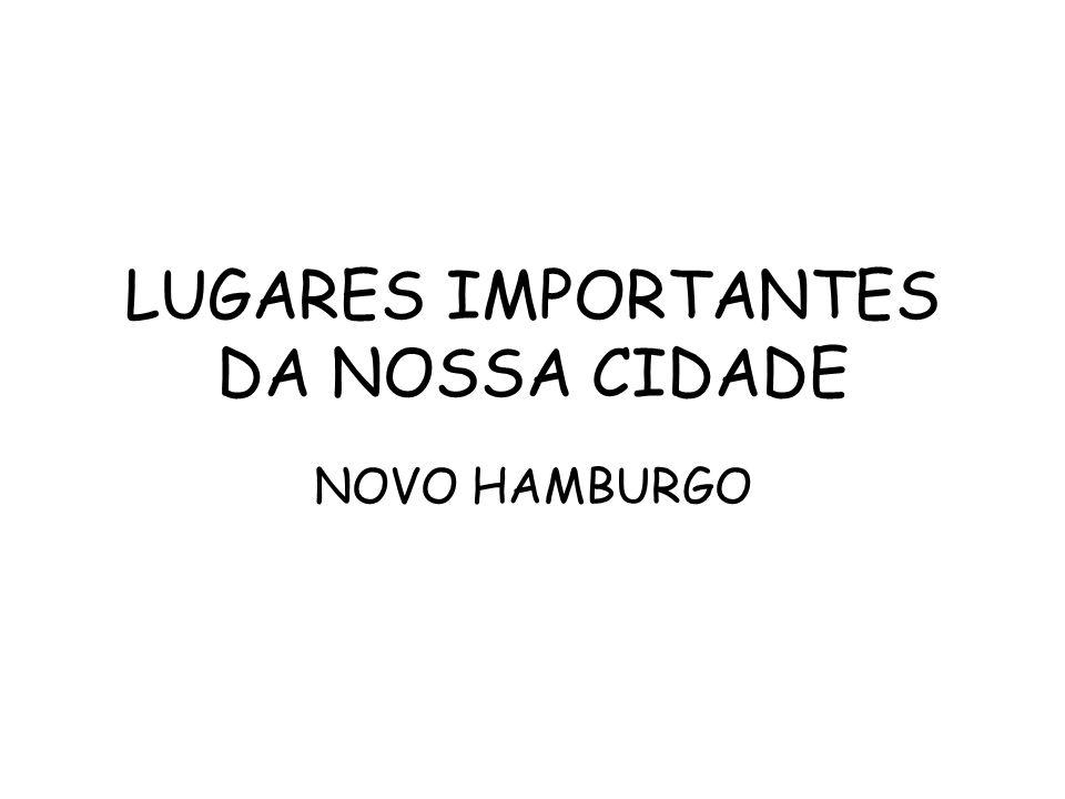LUGARES IMPORTANTES DA NOSSA CIDADE NOVO HAMBURGO