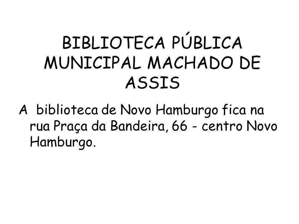 BIBLIOTECA PÚBLICA MUNICIPAL MACHADO DE ASSIS A biblioteca de Novo Hamburgo fica na rua Praça da Bandeira, 66 - centro Novo Hamburgo.