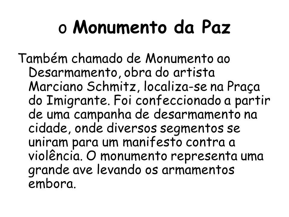 o Monumento da Paz Também chamado de Monumento ao Desarmamento, obra do artista Marciano Schmitz, localiza-se na Praça do Imigrante.