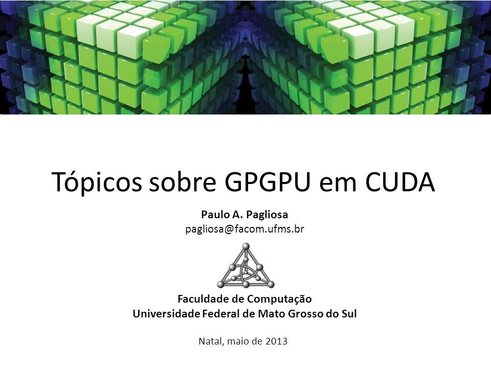 Tópicos sobre GPGPU em CUDA Paulo A. Pagliosa pagliosa@facom.ufms.br Faculdade de Computação Universidade Federal de Mato Grosso do Sul Natal, maio de