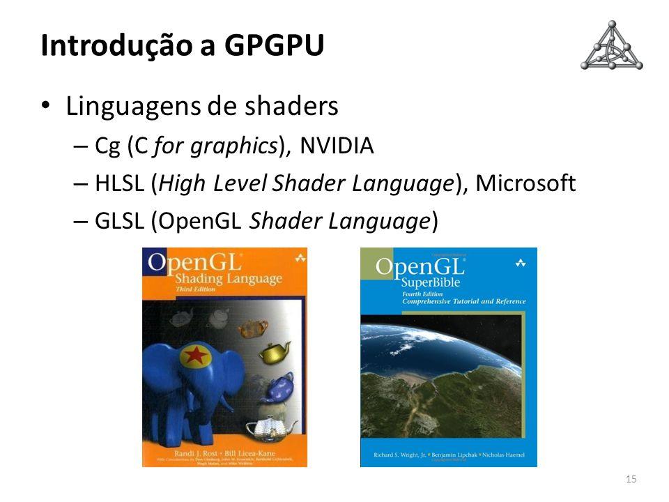 Introdução a GPGPU Linguagens de shaders – Cg (C for graphics), NVIDIA – HLSL (High Level Shader Language), Microsoft – GLSL (OpenGL Shader Language)