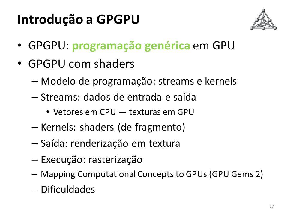Introdução a GPGPU GPGPU: programação genérica em GPU GPGPU com shaders – Modelo de programação: streams e kernels – Streams: dados de entrada e saída
