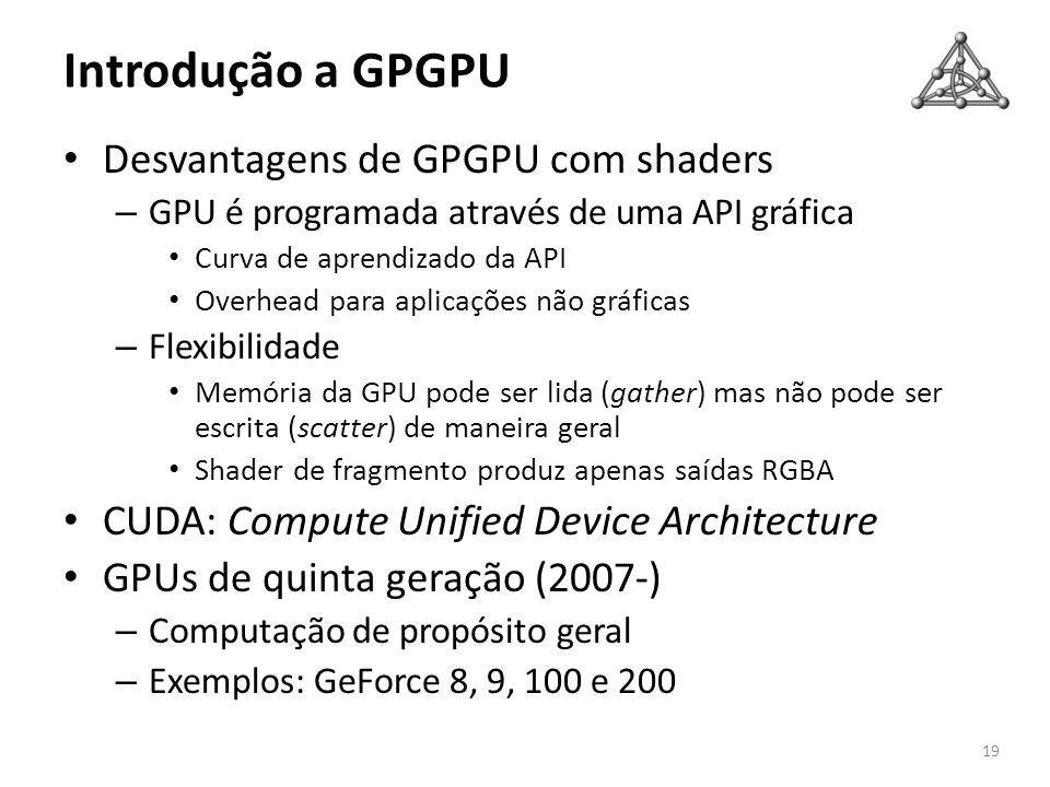 Introdução a GPGPU Desvantagens de GPGPU com shaders – GPU é programada através de uma API gráfica Curva de aprendizado da API Overhead para aplicaçõe