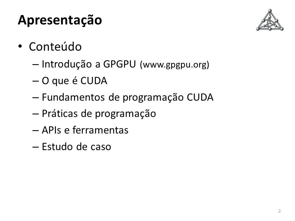 Apresentação Conteúdo – Introdução a GPGPU (www.gpgpu.org) – O que é CUDA – Fundamentos de programação CUDA – Práticas de programação – APIs e ferrame
