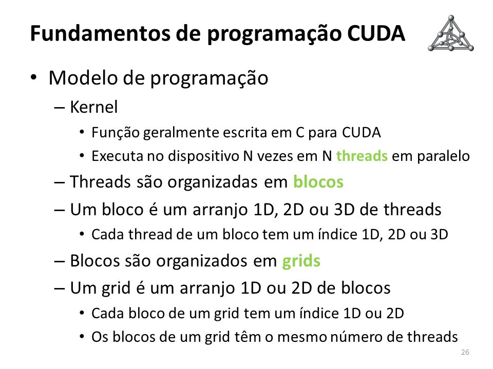 Fundamentos de programação CUDA Modelo de programação – Kernel Função geralmente escrita em C para CUDA Executa no dispositivo N vezes em N threads em