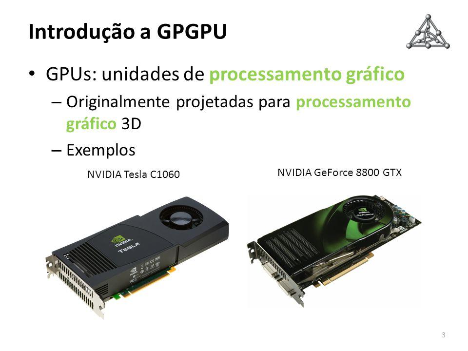Introdução a GPGPU GPUs: unidades de processamento gráfico – Originalmente projetadas para processamento gráfico 3D – Exemplos 3 NVIDIA GeForce 8800 G