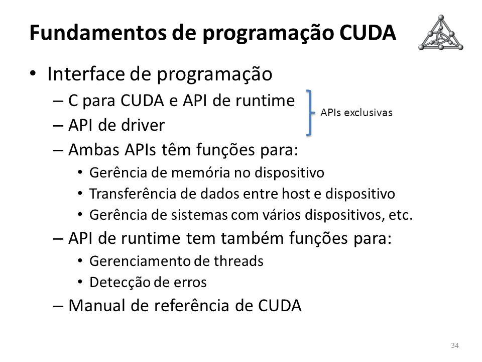 Fundamentos de programação CUDA Interface de programação – C para CUDA e API de runtime – API de driver – Ambas APIs têm funções para: Gerência de mem