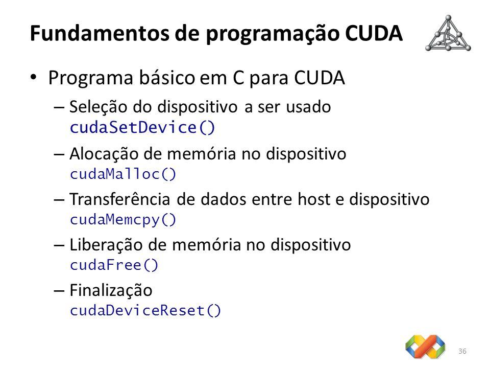 Fundamentos de programação CUDA Programa básico em C para CUDA – Seleção do dispositivo a ser usado cudaSetDevice() – Alocação de memória no dispositi
