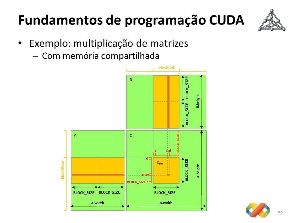 Fundamentos de programação CUDA 39 Exemplo: multiplicação de matrizes – Com memória compartilhada