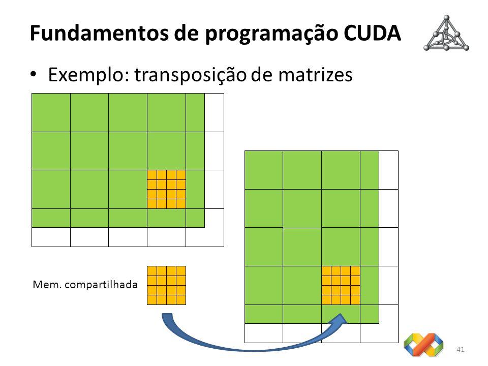 Fundamentos de programação CUDA Exemplo: transposição de matrizes 41 Mem. compartilhada