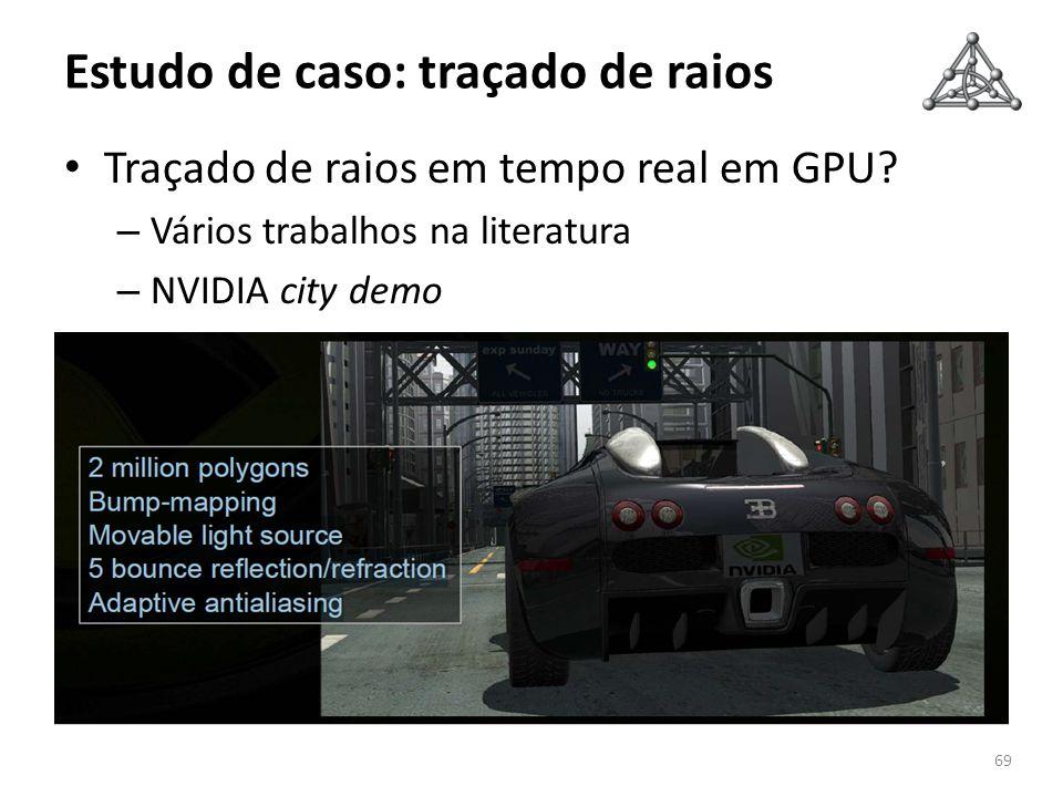 Estudo de caso: traçado de raios Traçado de raios em tempo real em GPU? – Vários trabalhos na literatura – NVIDIA city demo 69