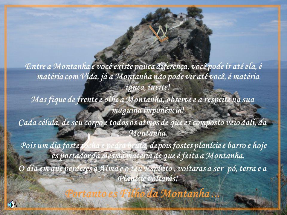 Entre a Montanha e você existe pouca diferença, você pode ir até ela, é matéria com Vida, já a Montanha não pode vir até você, é matéria ígnea, inerte.