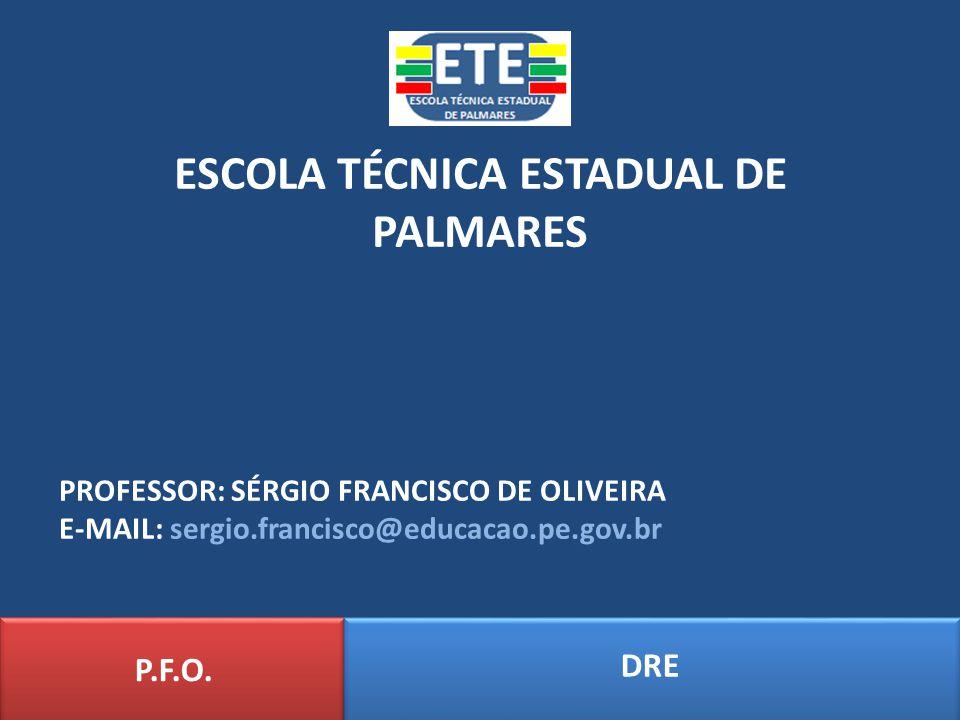 ESCOLA TÉCNICA ESTADUAL DE PALMARES DRE P.F.O. PROFESSOR: SÉRGIO FRANCISCO DE OLIVEIRA E-MAIL: sergio.francisco@educacao.pe.gov.br