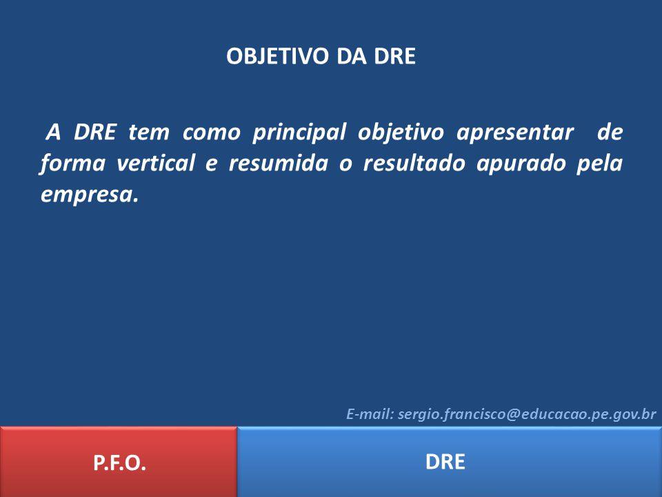 OBJETIVO DA DRE P.F.O. DRE E-mail: sergio.francisco@educacao.pe.gov.br A DRE tem como principal objetivo apresentar de forma vertical e resumida o res