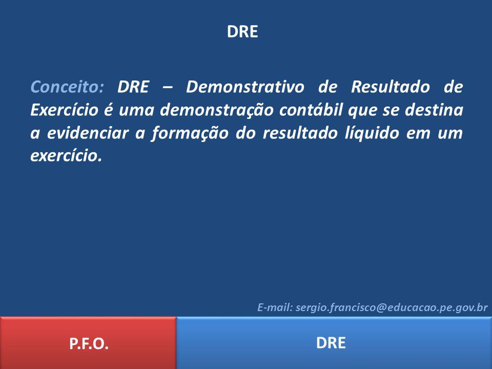 DRE P.F.O. DRE E-mail: sergio.francisco@educacao.pe.gov.br Conceito: DRE – Demonstrativo de Resultado de Exercício é uma demonstração contábil que se