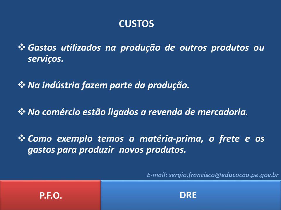 CUSTOS P.F.O. DRE E-mail: sergio.francisco@educacao.pe.gov.br Gastos utilizados na produção de outros produtos ou serviços. Na indústria fazem parte d