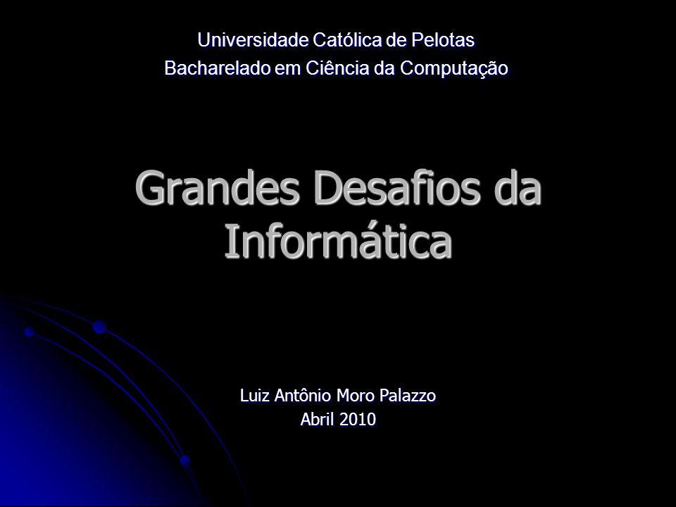 Grandes Desafios da Informática Luiz Antônio Moro Palazzo Abril 2010 Universidade Católica de Pelotas Bacharelado em Ciência da Computação