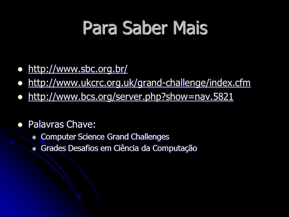 Para Saber Mais http://www.sbc.org.br/ http://www.sbc.org.br/ http://www.sbc.org.br/ http://www.ukcrc.org.uk/grand-challenge/index.cfm http://www.ukcrc.org.uk/grand-challenge/index.cfm http://www.ukcrc.org.uk/grand-challenge/index.cfm http://www.bcs.org/server.php?show=nav.5821 http://www.bcs.org/server.php?show=nav.5821 http://www.bcs.org/server.php?show=nav.5821 Palavras Chave: Palavras Chave: Computer Science Grand Challenges Computer Science Grand Challenges Grades Desafios em Ciência da Computação Grades Desafios em Ciência da Computação