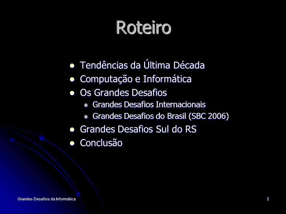 Grandes Desafios da Informática2 Roteiro Tendências da Última Década Tendências da Última Década Computação e Informática Computação e Informática Os Grandes Desafios Os Grandes Desafios Grandes Desafios Internacionais Grandes Desafios Internacionais Grandes Desafios do Brasil (SBC 2006) Grandes Desafios do Brasil (SBC 2006) Grandes Desafios Sul do RS Grandes Desafios Sul do RS Conclusão Conclusão
