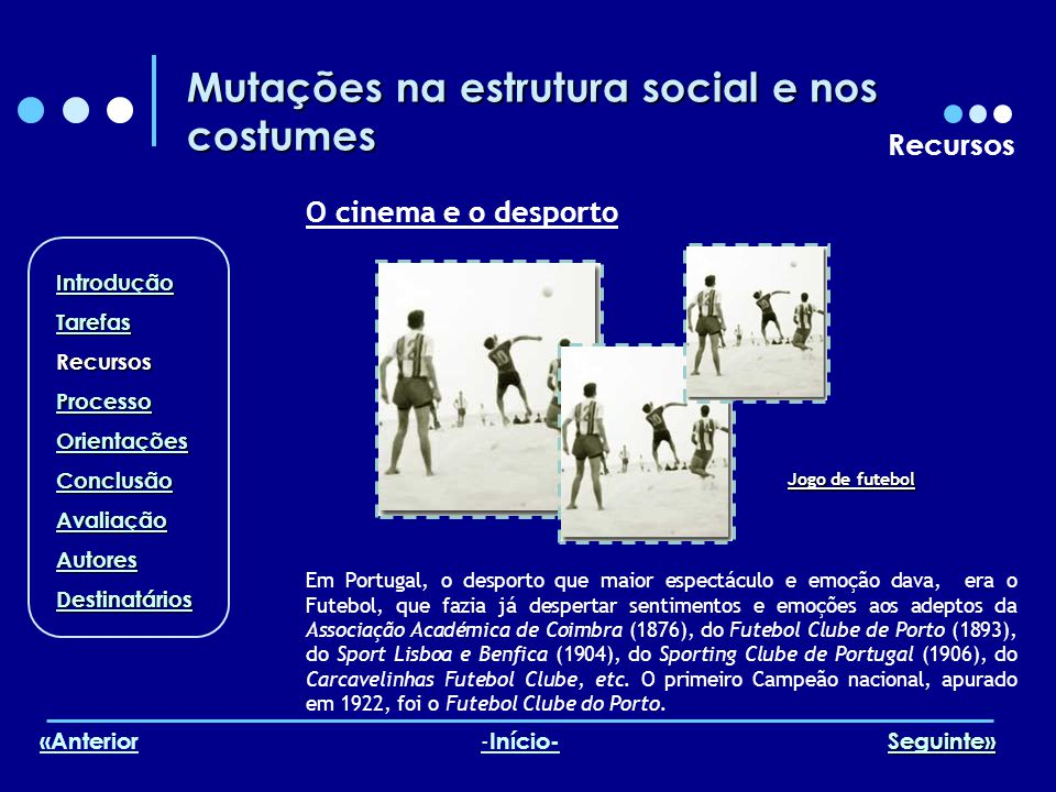 Mutações na estrutura social e nos costumes Recursos O cinema e o desporto Em Portugal, o desporto que maior espectáculo e emoção dava, era o Futebol,
