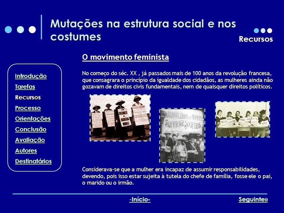 Mutações na estrutura social e nos costumes Recursos O movimento feminista Considerava-se que a mulher era incapaz de assumir responsabilidades, deven