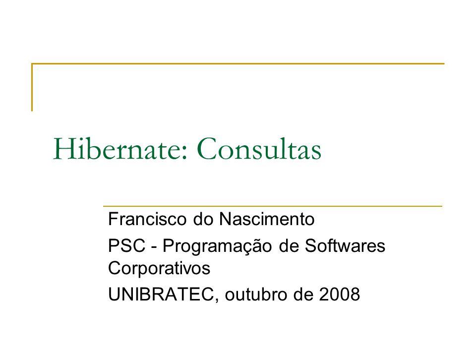 Hibernate: Consultas Francisco do Nascimento PSC - Programação de Softwares Corporativos UNIBRATEC, outubro de 2008