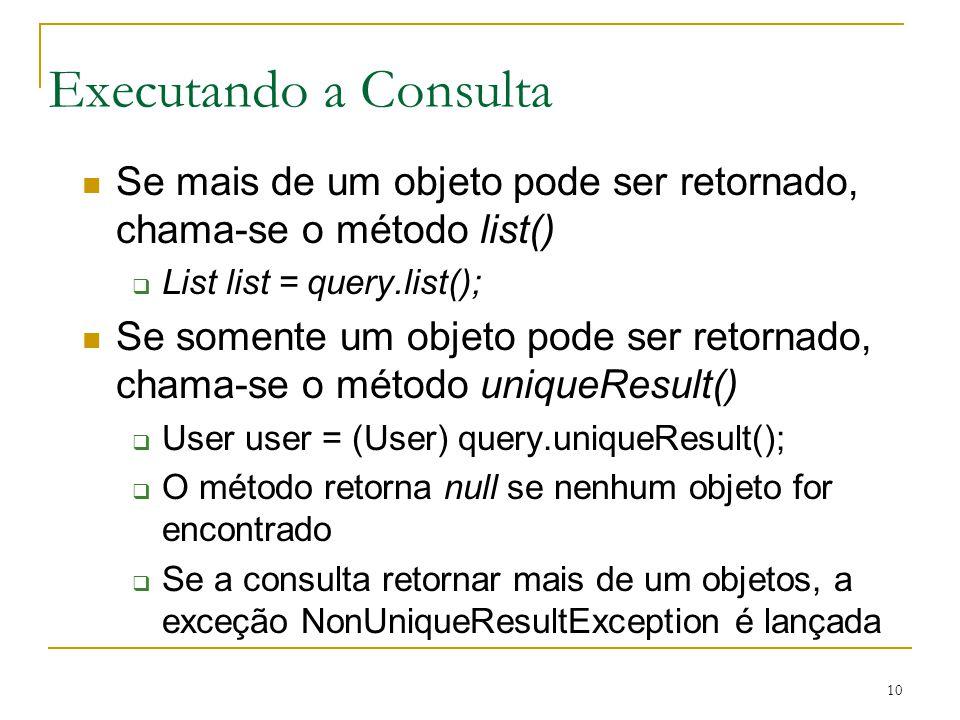 10 Executando a Consulta Se mais de um objeto pode ser retornado, chama-se o método list() List list = query.list(); Se somente um objeto pode ser ret