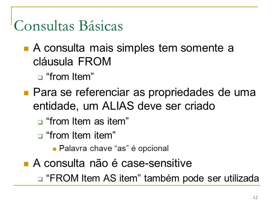 12 Consultas Básicas A consulta mais simples tem somente a cláusula FROM from Item Para se referenciar as propriedades de uma entidade, um ALIAS deve