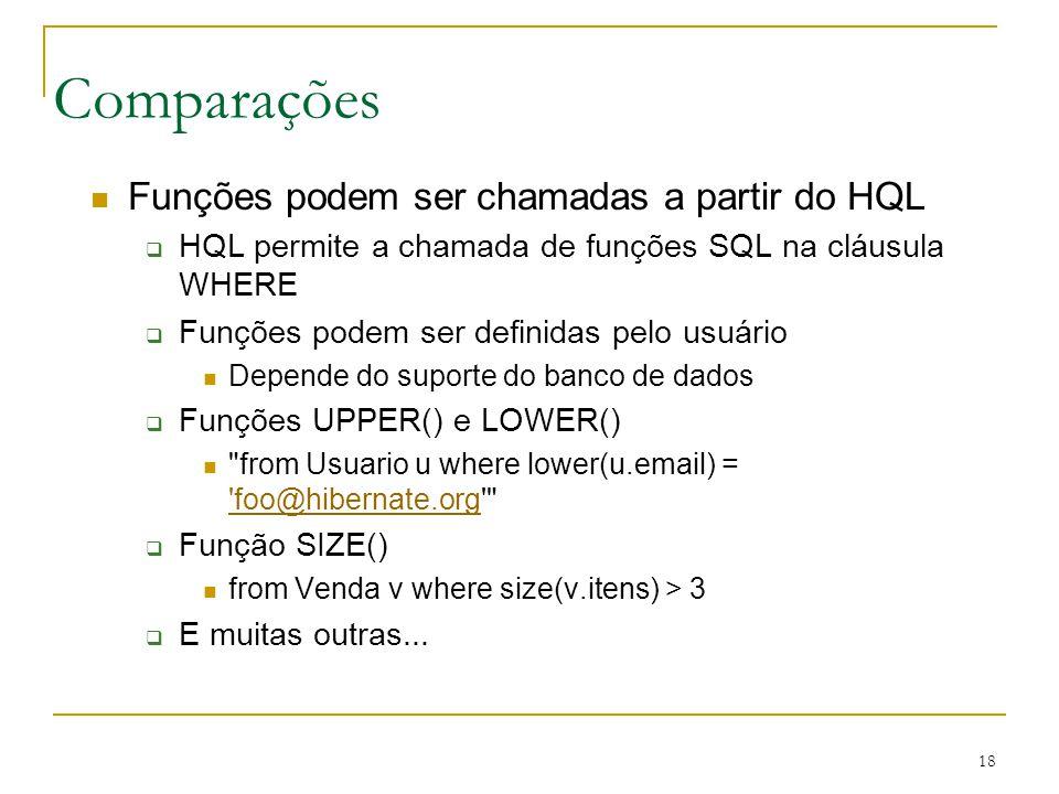 18 Comparações Funções podem ser chamadas a partir do HQL HQL permite a chamada de funções SQL na cláusula WHERE Funções podem ser definidas pelo usuá