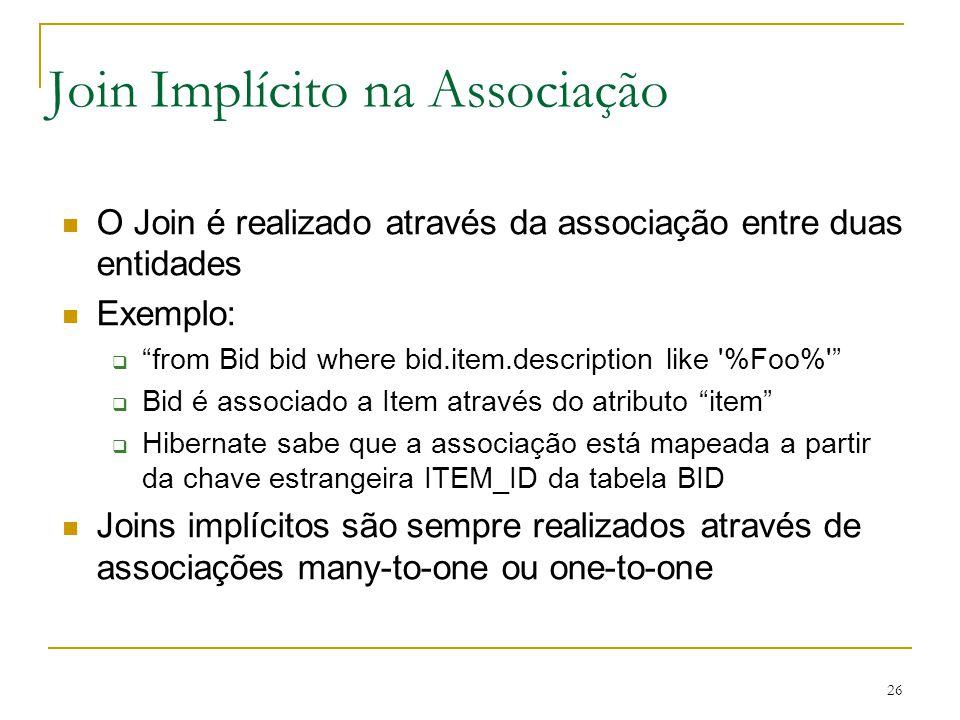 26 Join Implícito na Associação O Join é realizado através da associação entre duas entidades Exemplo: from Bid bid where bid.item.description like '%